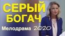 Поразительный фильм про любовь согреет вас - СЕРЫЙ БОГАЧ / Русские мелодрамы 2020 новинки HD 1080P