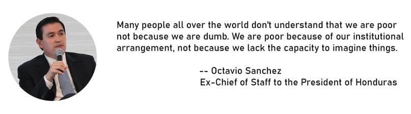 Многие люди во всём мире не понимают, что мы бедны не потому что мы помойка. Мы бедны из-за организации наших институтов, а не потому что мы утратили способность представлять некоторые вещи. —Октавио СанчесБывший глава администрации президента Гондураса