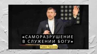 Павел Таранов - «Саморазрушение в служении Богу» |
