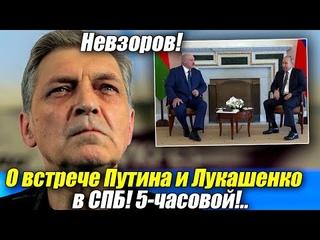 Невзоров о встрече Путина и Лукашенко в СПБ! Длилась 5 часов!